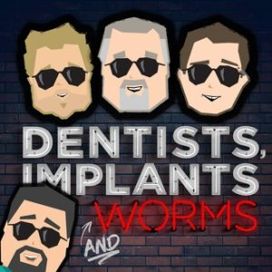 dentists, implants and worms podcast